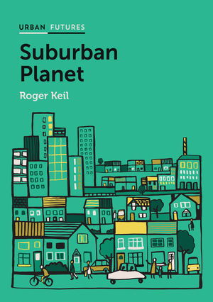 Suburban Planet. Making the World Urban from the Outside in